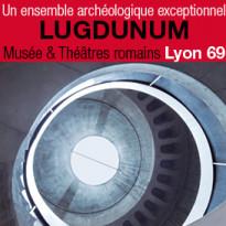 LUGDUNUM<br>Musée gallo-romain<br>et Théâtres romains<br>Lyon (69)
