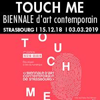 TOUCH ME<br>biennale<br>d'art<br>contemporain<br>de Strasbourg